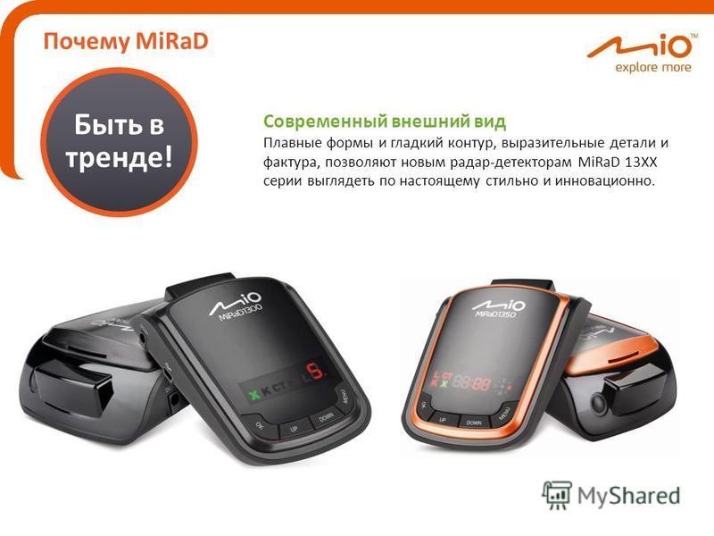 Почему MiRaD Быть в тренде! Современный внешний вид Плавные формы и гладкий контур, выразительные детали и фактура, позволяют новым радар-детекторам MiRaD 13ХХ серии выглядеть по настоящему стильно и инновационной.
