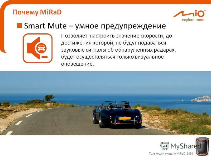 Почему MiRaD Smart Mute – умное предупреждение Только для модели MiRaD 1350 Позволяет настроить значение скорости, до достижения которой, не будут подаваться звуковые сигналы об обнаруженных радарах, будет осуществляться только визуальное оповещение.