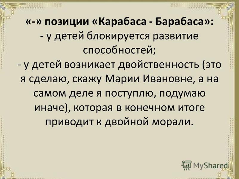«-» позиции «Карабаса - Барабаса»: - у детей блокируется развитие способностей; - у детей возникает двойственность (это я сделаю, скажу Марии Ивановне, а на самом деле я поступлю, подумаю иначе), которая в конечном итоге приводит к двойной морали.
