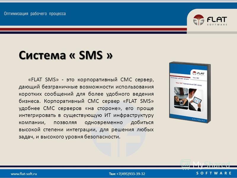 Система « SMS » «FLAT SMS» - это корпоративный СМС сервер, дающий безграничные возможности использования коротких сообщений для более удобного ведения бизнеса. Корпоративный СМС сервер «FLAT SMS» удобнее СМС серверов «на стороне», его проще интегриро