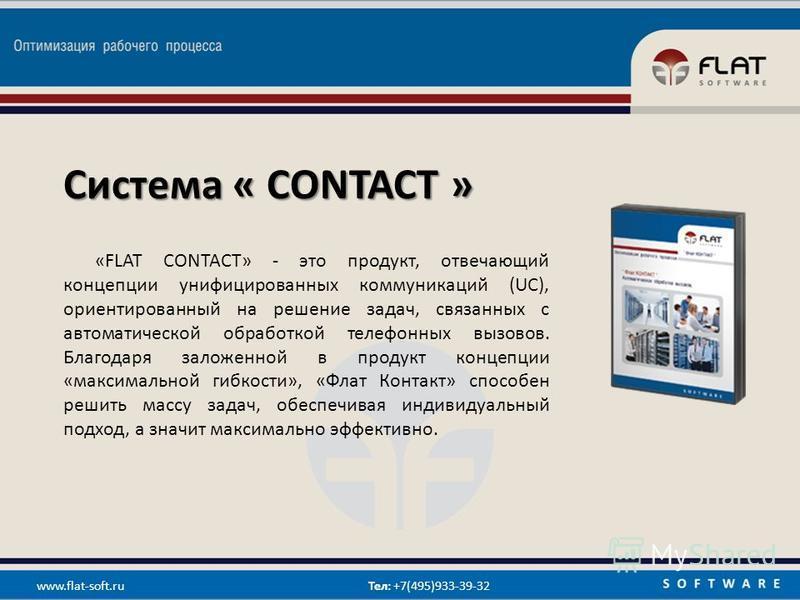 Система « CONTACT » «FLAT CONTACT» - это продукт, отвечающий концепции унифицированных коммуникаций (UC), ориентированный на решение задач, связанных с автоматической обработкой телефонных вызовов. Благодаря заложенной в продукт концепции «максимальн