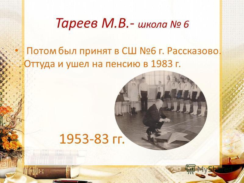 Тареев М.В.- школа 6 Потом был принят в СШ 6 г. Рассказово. Оттуда и ушел на пенсию в 1983 г. 1953-83 гг.