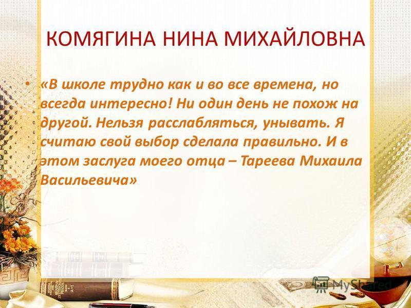 КОМЯГИНА НИНА МИХАЙЛОВНА «В школе трудно как и во все времена, но всегда интересно! Ни один день не похож на другой. Нельзя расслабляться, унывать. Я считаю свой выбор сделала правильно. И в этом заслуга моего отца – Тареева Михаила Васильевича»