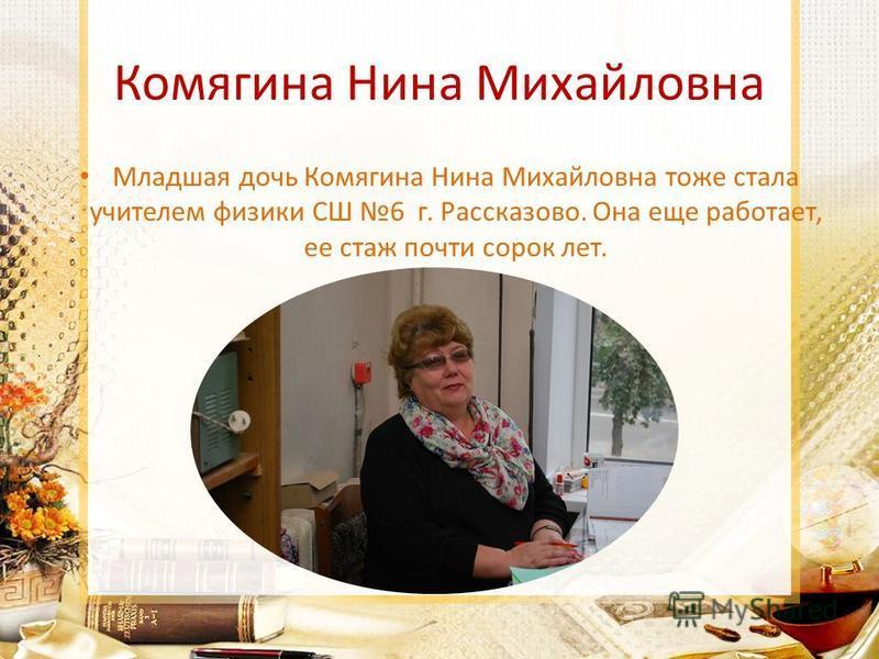 Комягина Нина Михайловна Младшая дочь Комягина Нина Михайловна тоже стала учителем физики СШ 6 г. Рассказово. Она еще работает, ее стаж почти сорок лет.