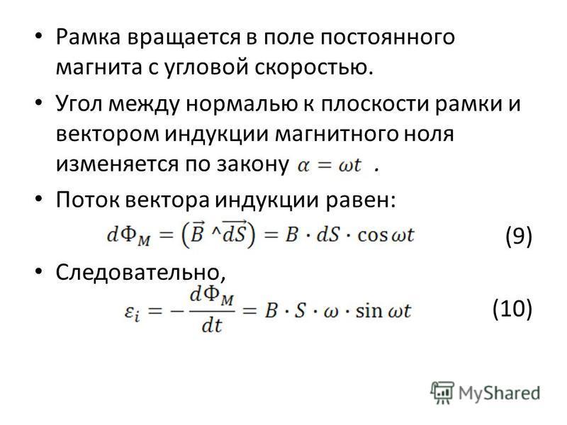 Рамка вращается в поле постоянного магнита с угловой скоростью. Угол между нормалью к плоскости рамки и вектором индукции магнитного ноля изменяется по закону. Поток вектора индукции равен: (9) Следовательно, (10)