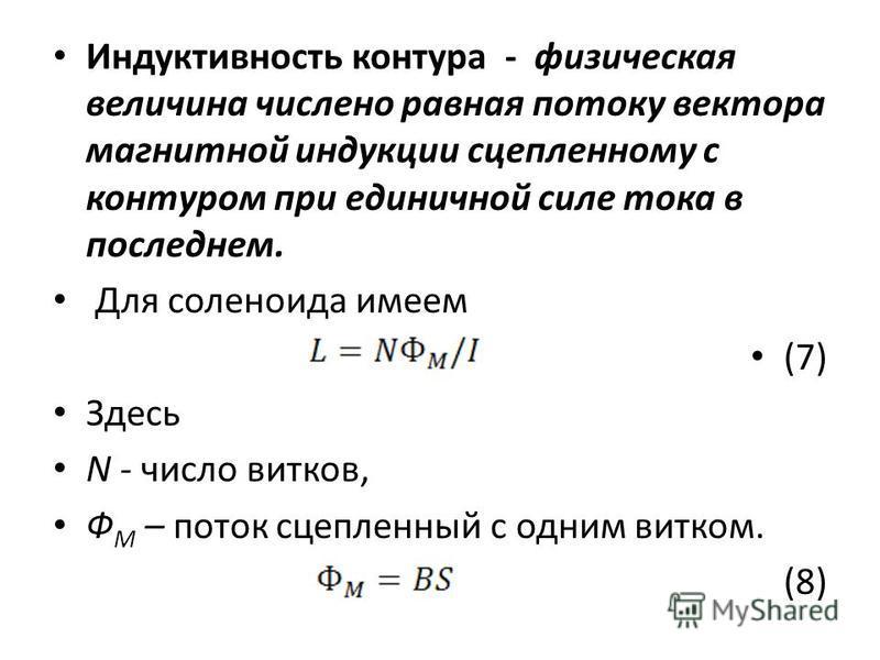 Индуктивность контура - физическая величина числено равная потоку вектора магнитной индукции сцепленному с контуром при единичной силе тока в последнем. Для соленоида имеем (7) Здесь N - число витков, Ф М – поток сцепленный с одним витком. (8)