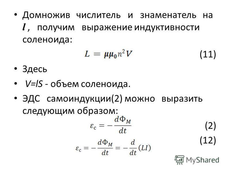 Домножив числитель и знаменатель на l, получим выражение индуктивности соленоида: (11) Здесь V=lS - объем соленоида. ЭДС самоиндукции(2) можно выразить следующим образом: (2) (12)