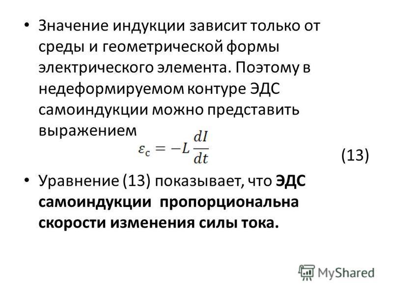Значение индукции зависит только от среды и геометрической формы электрического элемента. Поэтому в недеформируемом контуре ЭДС самоиндукции можно представить выражением (13) Уравнение (13) показывает, что ЭДС самоиндукции пропорциональна скорости из