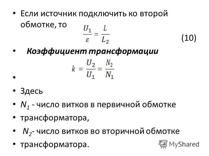 Если источник подключить ко второй обмотке, то (10) Коэффициент трансформации Здесь N 1 - число витков в первичной обмотке трансформатора, N 2 - число витков во вторичной обмотке трансформатора.