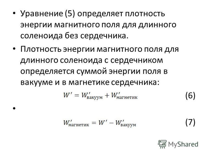 Уравнение (5) определяет плотность энергии магнитного поля для длинного соленоида без сердечника. Плотность энергии магнитного поля для длинного соленоида с сердечником определяется суммой энергии поля в вакууме и в магнетике сердечника: (6) (7)