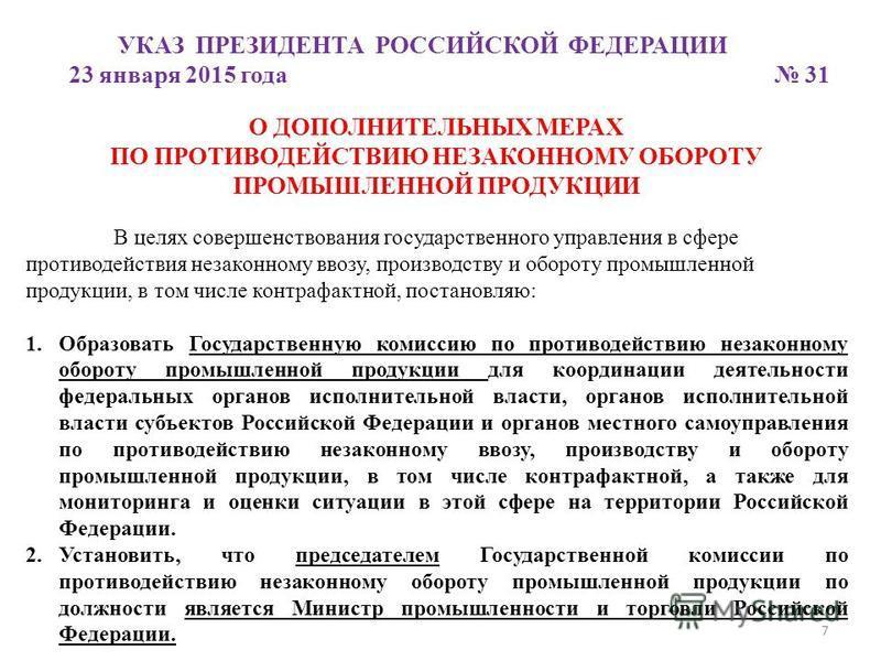 7 УКАЗ ПРЕЗИДЕНТА РОССИЙСКОЙ ФЕДЕРАЦИИ 23 января 2015 года 31 О ДОПОЛНИТЕЛЬНЫХ МЕРАХ ПО ПРОТИВОДЕЙСТВИЮ НЕЗАКОННОМУ ОБОРОТУ ПРОМЫШЛЕННОЙ ПРОДУКЦИИ В целях совершенствования государственного управления в сфере противодействия незаконному ввозу, произв