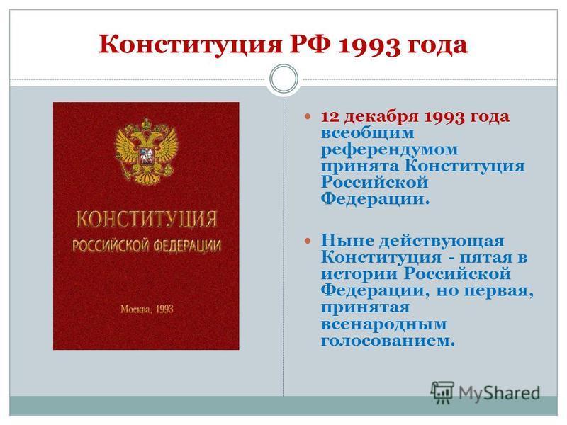 Конституция РФ 1993 года 12 декабря 1993 года всеобщим референдумом принята Конституция Российской Федерации. Ныне действующая Конституция - пятая в истории Российской Федерации, но первая, принятая всенародным голосованием.