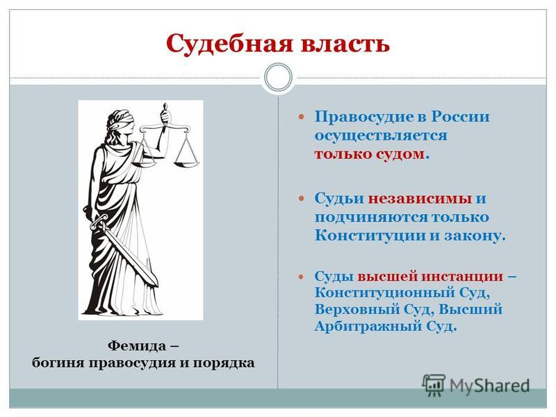 Судебная власть Правосудие в России осуществляется только судом. Судьи независимы и подчиняются только Конституции и закону. Суды высшей инстанции – Конституционный Суд, Верховный Суд, Высший Арбитражный Суд. Фемида – богиня правосудия и порядка