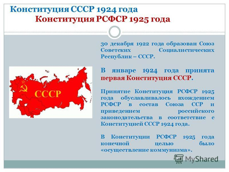 Конституция СССР 1924 года Конституция РСФСР 1925 года 30 декабря 1922 года образован Союз Советских Социалистических Республик – СССР. В январе 1924 года принята первая Конституция СССР. Принятие Конституция РСФСР 1925 года обуславливалось вхождение