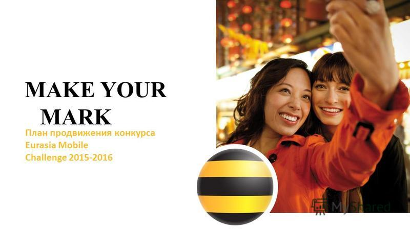 MAKE YOUR MARK План продвижения конкурса Eurasia Mobile Challenge 2015-2016