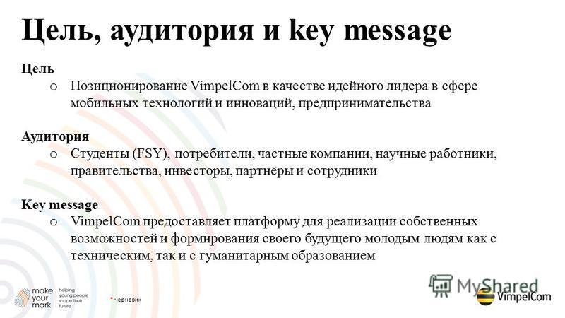 Цель, аудитория и key message Цель o Позиционирование VimpelCom в качестве идейного лидера в сфере мобильных технологий и инноваций, предпринимательства Аудитория o Студенты (FSY), потребители, частные компании, научные работники, правительства, инве