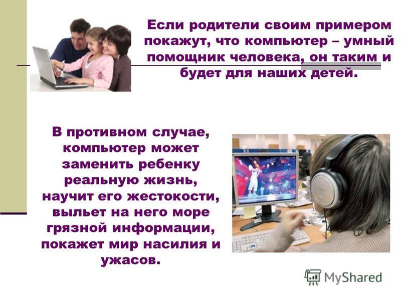 Если родители своим примером покажут, что компьютер – умный помощник человека, он таким и будет для наших детей. В противном случае, компьютер может заменить ребенку реальную жизнь, научит его жестокости, выльет на него море грязной информации, покаж