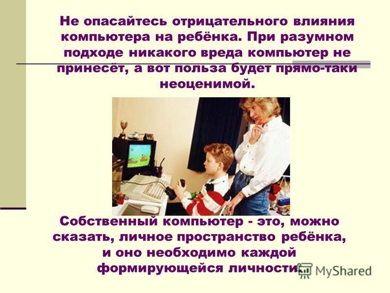 Не опасайтесь отрицательного влияния компьютера на ребёнка. При разумном подходе никакого вреда компьютер не принесёт, а вот польза будет прямо-таки неоценимой. Собственный компьютер - это, можно сказать, личное пространство ребёнка, и оно необходимо