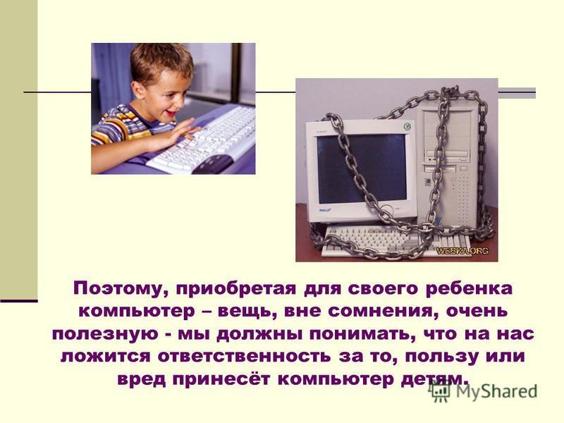 Поэтому, приобретая для своего ребенка компьютер – вещь, вне сомнения, очень полезную - мы должны понимать, что на нас ложится ответственность за то, пользу или вред принесёт компьютер детям.