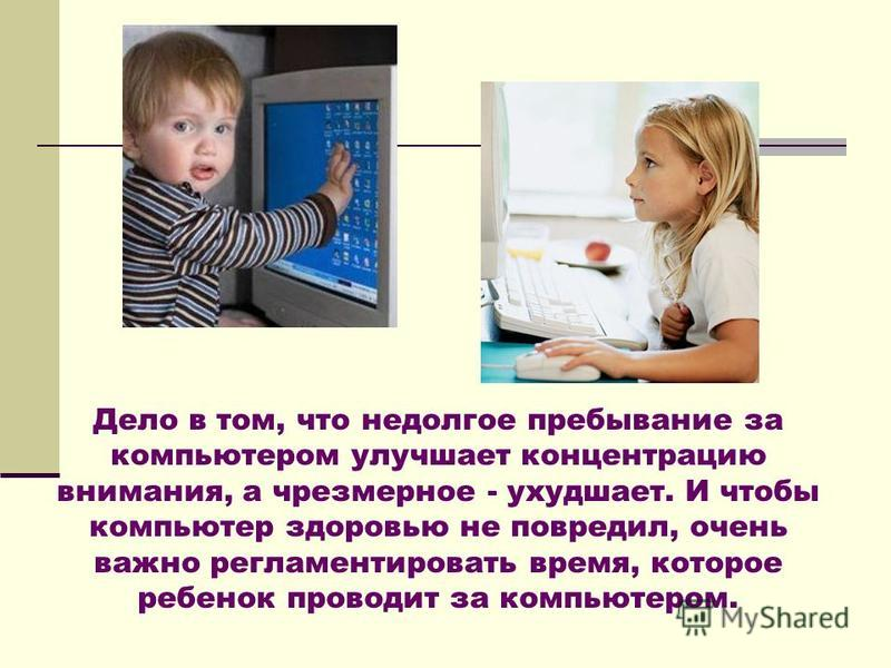Дело в том, что недолгое пребывание за компьютером улучшает концентрацию внимания, а чрезмерное - ухудшает. И чтобы компьютер здоровью не повредил, очень важно регламентировать время, которое ребенок проводит за компьютером.