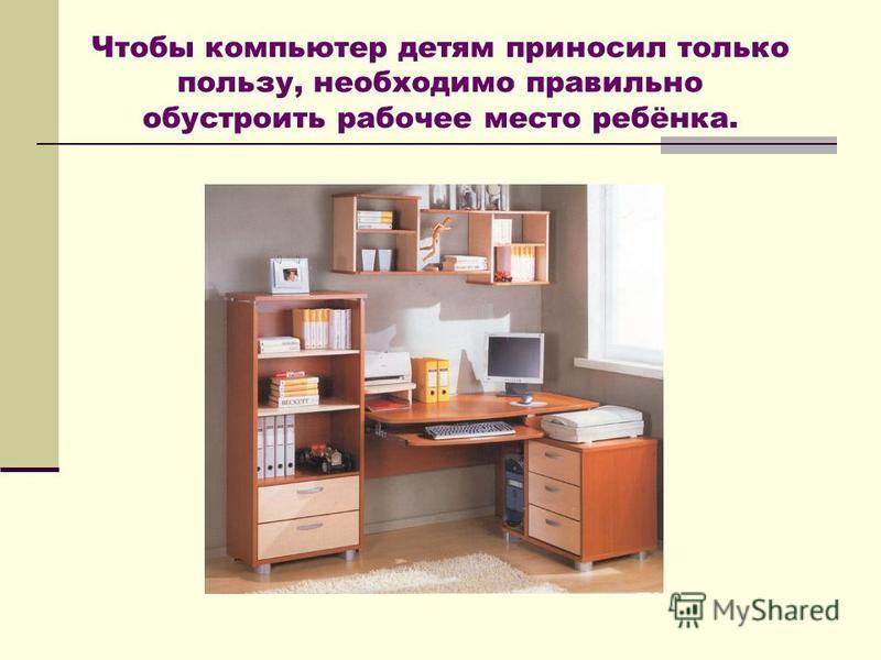 Чтобы компьютер детям приносил только пользу, необходимо правильно обустроить рабочее место ребёнка.