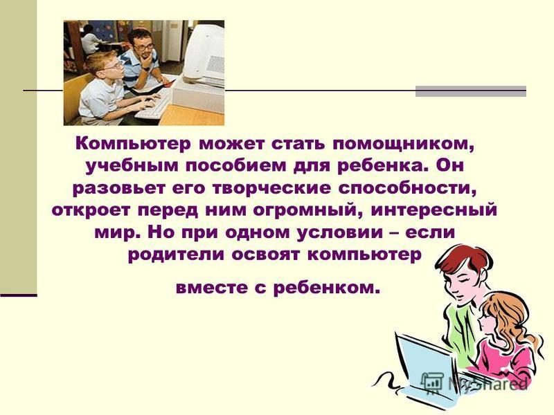 Компьютер может стать помощником, учебным пособием для ребенка. Он разовьет его творческие способности, откроет перед ним огромный, интересный мир. Но при одном условии – если родители освоят компьютер вместе с ребенком.