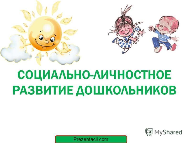 СОЦИАЛЬНО-ЛИЧНОСТНОЕ РАЗВИТИЕ ДОШКОЛЬНИКОВ Prezentacii.com