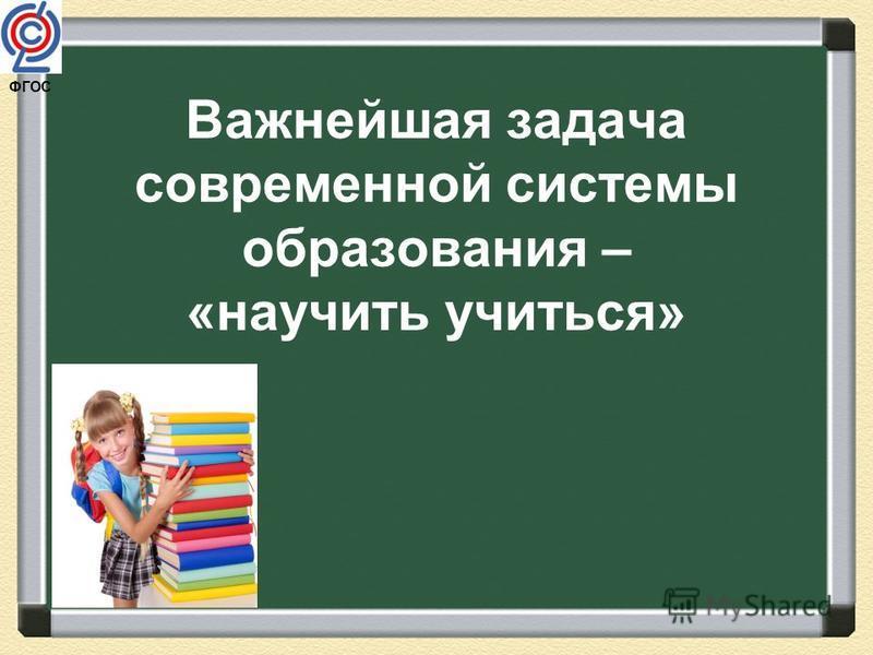 ФГОС Важнейшая задача современной системы образования – «научить учиться»