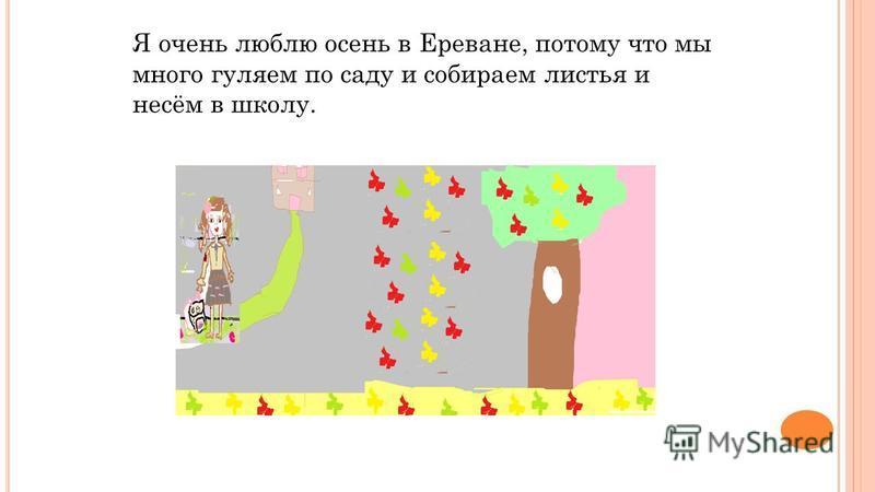 Я очень люблю осень в Ереване, потому что мы много гуляем по саду и собираем листья и несем в школу.
