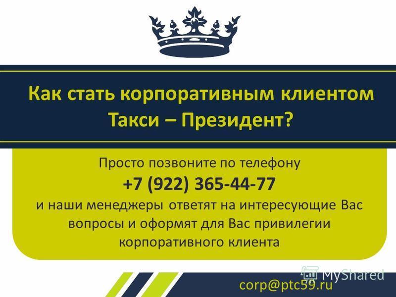 Просто позвоните по телефону +7 (922) 365-44-77 и наши менеджеры ответят на интересующие Вас вопросы и оформят для Вас привилегии корпоративного клиента Как стать корпоративным клиентом Такси – Президент? corp@ptc59.ru