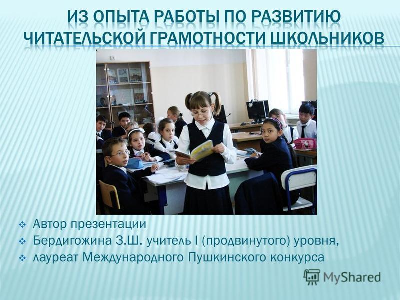 Автор презентации Бердигожина З.Ш. учитель I (продвинутого) уровня, лауреат Международного Пушкинского конкурса