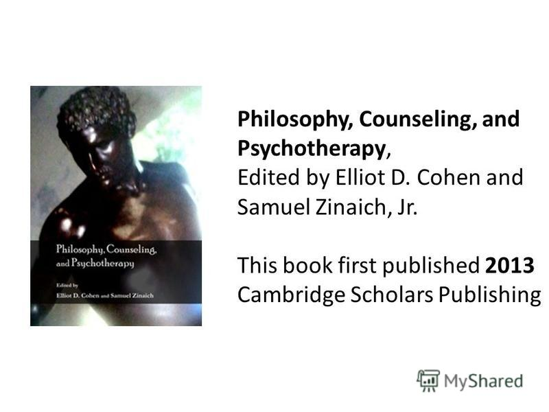Philosophy, Counseling, and Psychotherapy, Edited by Elliot D. Cohen and Samuel Zinaich, Jr. This book first published 2013 Cambridge Scholars Publishing