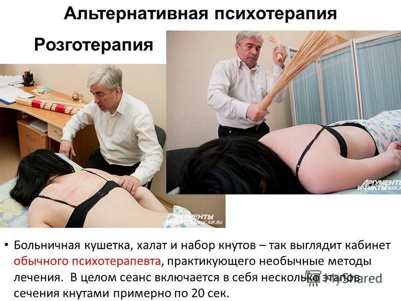 Больничная кушетка, халат и набор кнутов – так выглядит кабинет обычного психотерапевта, практикующего необычные методы лечения. В целом сеанс включается в себя несколько этапов сечения кнутами примерно по 20 сек. Розготерапия Альтернативная психотер