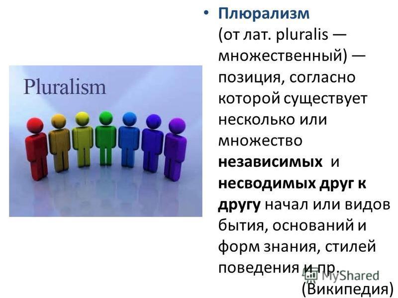Плюрализм (от лат. pluralis множественный) позиция, согласно которой существует несколько или множество независимых и несводимых друг к другу начал или видов бытия, оснований и форм знания, стилей поведения и пр. (Википедия)