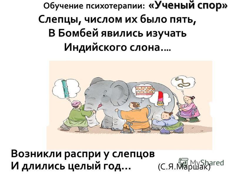 «Ученый спор» Обучение психотерапии: «Ученый спор» Слепцы, числом их было пять, В Бомбей явились изучать Индийского слона. … Возникли распри у слепцов И длились целый год... (С.Я.Маршак)