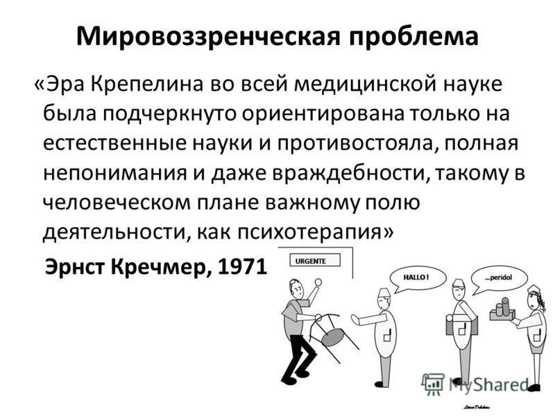 Мировоззренческая проблема «Эра Крепелина во всей медицинской науке была подчеркнуто ориентирована только на естественные науки и противостояла, полная непонимания и даже враждебности, такому в человеческом плане важному полю деятельности, как психот