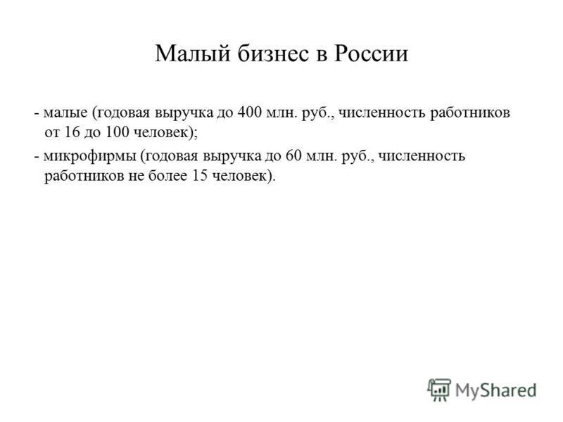 Малый бизнес в России - малые ( годовая выручка до 400 млн. руб., численность работников от 16 до 100 человек ); - микрофирмы ( годовая выручка до 60 млн. руб., численность работников не более 15 человек ).
