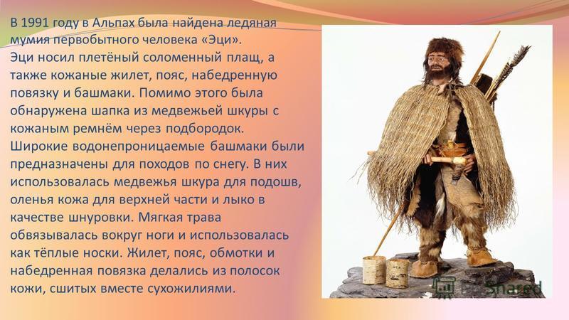 В 1991 году в Альпах была найдена ледяная мумия первобытного человека «Эци». Эци носил плетёный соломенный плащ, а также кожаные жилет, пояс, набедренную повязку и башмаки. Помимо этого была обнаружена шапка из медвежьей шкуры с кожаным ремнём через