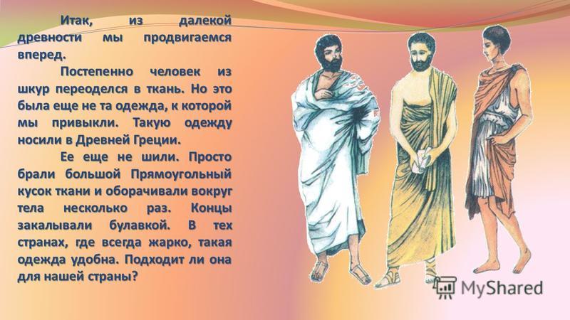 Итак, из далекой древности мы продвигаемся вперед. Постепенно человек из шкур переоделся в ткань. Но это была еще не та одежда, к которой мы привыкли. Такую одежду носили в Древней Греции. Постепенно человек из шкур переоделся в ткань. Но это была ещ