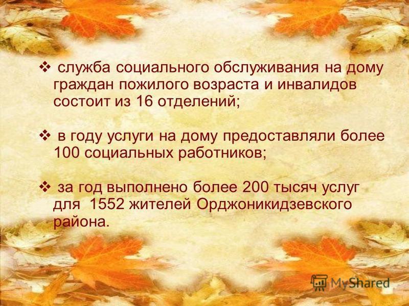 служба социального обслуживания на дому граждан пожилого возраста и инвалидов состоит из 16 отделений; в году услуги на дому предоставляли более 100 социальных работников; за год выполнено более 200 тысяч услуг для 1552 жителей Орджоникидзевского рай