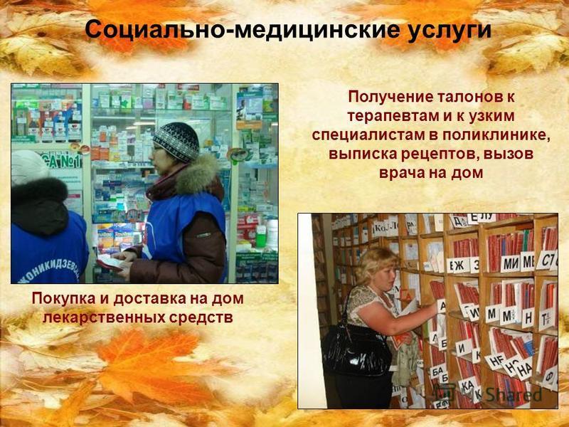 Социально-медицинские услуги Покупка и доставка на дом лекарственных средств Получение талонов к терапевтам и к узким специалистам в поликлинике, выписка рецептов, вызов врача на дом