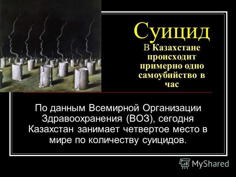 Суицид В Казахстане происходит примерно одно самоубийство в час По данным Всемирной Организации Здравоохранения (ВОЗ), сегодня Казахстан занимает четвертое место в мире по количеству суицидов.