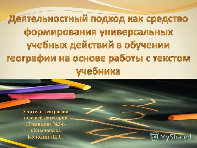 Учитель географии высшей категории «Гимназии 34» г.Ульяновска Колодина И.С.