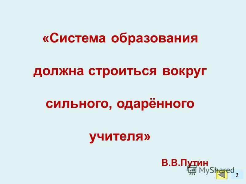 3 «Система образования должна строиться вокруг сильного, одарённого учителя» В.В.Путин