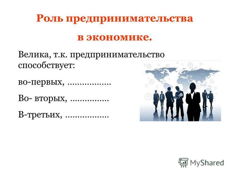 Роль предпринимательства в экономике. Велика, т.к. предпринимательство способствует: во-первых, ……………… Во- вторых, ……………. В-третьих, ………………