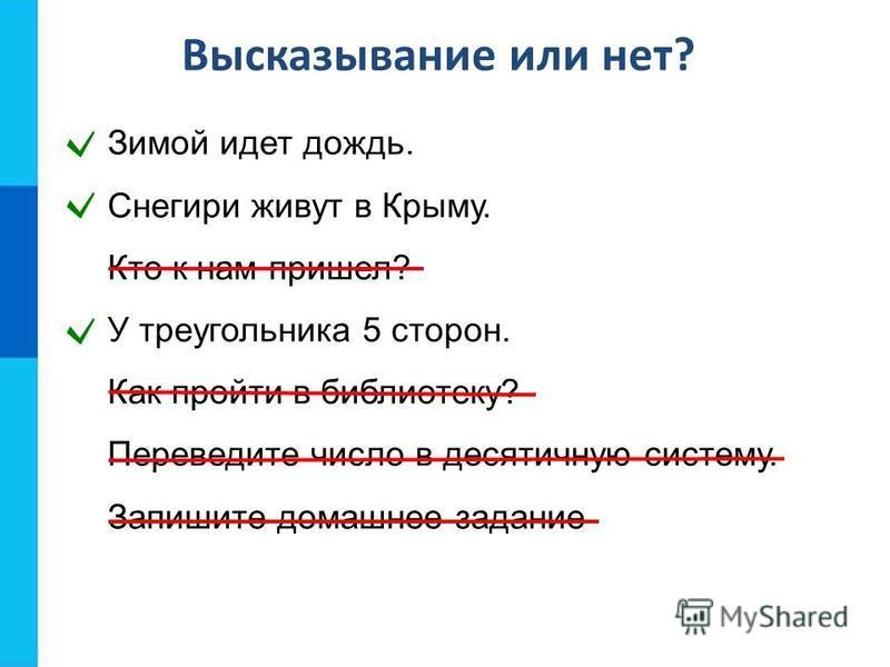 Высказывание или нет? Зимой идет дождь. Снегири живут в Крыму. Кто к нам пришел? У треугольника 5 сторон. Как пройти в библиотеку? Переведите число в десятичную систему. Запишите домашнее задание