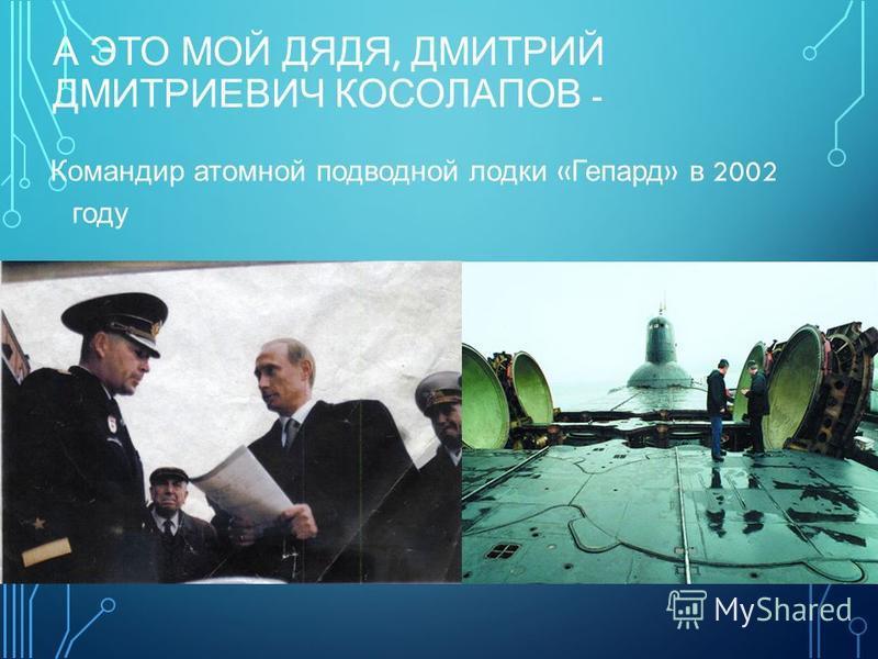 А ЭТО МОЙ ДЯДЯ, ДМИТРИЙ ДМИТРИЕВИЧ КОСОЛАПОВ - Командир атомной подводной лодки « Гепард » в 2002 году