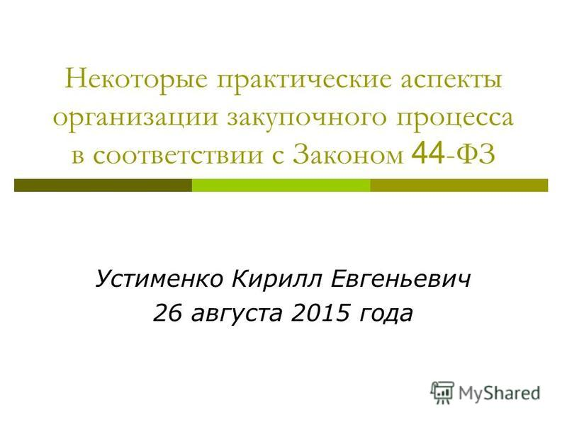 Некоторые практические аспекты организации закупочного процесса в соответствии с Законом 44 -ФЗ Устименко Кирилл Евгеньевич 26 августа 2015 года