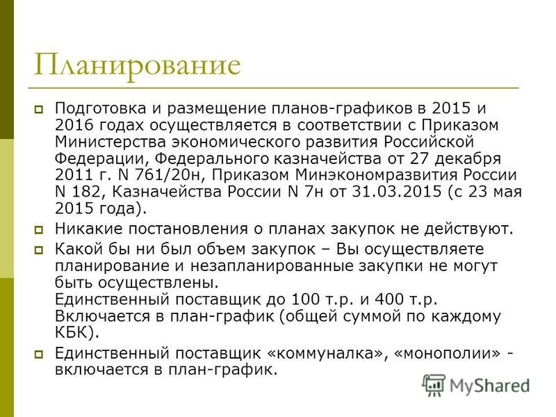 Планирование Подготовка и размещение планов-графиков в 2015 и 2016 годах осуществляется в соответствии с Приказом Министерства экономического развития Российской Федерации, Федерального казначейства от 27 декабря 2011 г. N 761/20 н, Приказом Минэконо