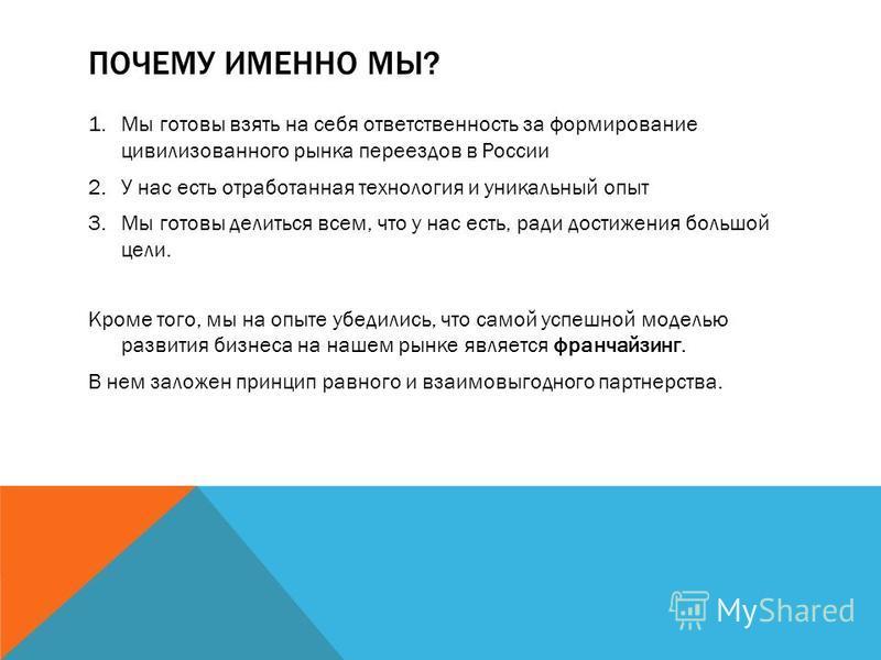 ПОЧЕМУ ИМЕННО МЫ? 1. Мы готовы взять на себя ответственность за формирование цивилизованного рынка переездов в России 2. У нас есть отработанная технология и уникальный опыт 3. Мы готовы делиться всем, что у нас есть, ради достижения большой цели. Кр